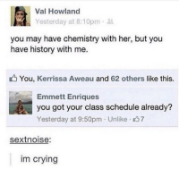 Crying, Friends, and Lol: Val Howland  Yesterday at 8:10pm  you may have chemistry with her, but you  have history with me.  You, Kerrissa Aweau and 62 others like this.  Emmett Enriques  you got your class schedule already?  Yesterday at 9:50pm Unlike 37  sextnoise:  im crying Lol dm to 5 friends