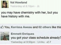 val: Val Howland  Yesterday at 8:10pm  you may have chemistry with her, but you  have history with me.  You, Kerrissa Aweau and 62 others like this  Emmett Enriques  you got your class schedule already?  Yesterday at 9:50pm Unlike 37