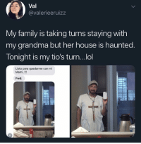 Tío don't fuck around 😂: Val  @valerieeruizz  My family is taking turns staying with  my grandma but her house is haunted  Tonight is my tio's turn...ol  Listo para quedarme con mi  Mami..!!!  Fwd: Tío don't fuck around 😂