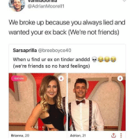 Adrian came back with a bang 😭😭 FuckYourFeelings _ _ _ FOLLOW: ➡➡➡@_IM_JUST_THAT_GUY_____ ⬅⬅⬅ for daily fire posts 🔥🤳🏼: Vala  @AdrianMoorell1  We broke up because you always lied and  wanted your ex back (We're not friends)  Sarsaprilla @breeboyce40  When u find ur ex on tinder anddd  (we're friends so no hard feelings)  Edit Info  Brianna, 20  Adrian, 21 Adrian came back with a bang 😭😭 FuckYourFeelings _ _ _ FOLLOW: ➡➡➡@_IM_JUST_THAT_GUY_____ ⬅⬅⬅ for daily fire posts 🔥🤳🏼