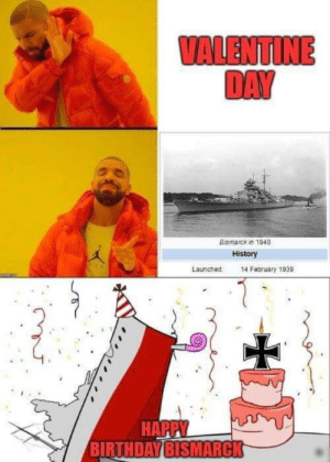 Birthday, Dank, and Memes: VALENTIME  DAY  Bismarck in 1940  History  Launched 14 February 1939  BIRTHDAY BISMARCK Single for live by Give-Pizza-Plz MORE MEMES