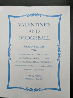 """Nothing says """"I love you"""" like a tag to the face...: VALENTINE'S  AND  DODGEBALL  Saturday, Feb. 10th  7pm  17th Ward Ratio: 3-1 GUYS TO GIRLS  24th Ward Ratio: 2-1 GIRL TO GUYS  Activities: PIZZA, Speed Dating, DODGEBALL,  Kissing Booth, Carnation Flower Delivery, Other  Valentine's Day Activities  1960 N 1500 E  Provo, UT 84604 Nothing says """"I love you"""" like a tag to the face..."""