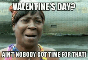 10 Relatable Anti-Valentines Day Memes - Top Mobile Trends: VALENTINE'S DAY  AINT NOBODY GOTTIME FOR THAT! 10 Relatable Anti-Valentines Day Memes - Top Mobile Trends