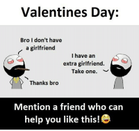 Follow our new page - @sadcasm.co: Valentines Day:  Bro I don't have  a girlfriend  I have an  extra girlfriend.  Take one.  ﹀  Thanks bro  Mention a friend who can  help you like this! Follow our new page - @sadcasm.co