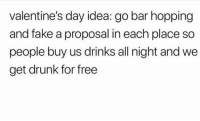 Drunk, Fake, and Valentine's Day: valentine's day idea: go bar hopping  and fake a proposal in each place so  people buy us drinks all night and we  get drunk for free
