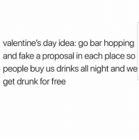 Drunk, Fake, and Memes: valentine's day idea: go bar hopping  and fake a proposal in each place so  people buy us drinks all night and we  get drunk for free Dayum I'm so down 🤣🙋🙋🏻‍♂️