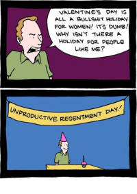 http://www.smbc-comics.com/comic/2012-05-02: VALENTINE'S DAY IS  ALL A BULLSHIT HOLIDAY  FOR WOMEN! IT'S DUMB!  WHY ISN'T THERE A  HOLIDAY FOR PEOPLE  LIKE ME?  ERESENTMENT DAY.  UNPRODUCTIVE. http://www.smbc-comics.com/comic/2012-05-02