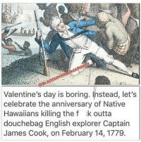 Big up all of the Polynesians. Stay focused, don't get distracted by selfish desires, do what is best for the betterment of your people. Much respect ✊🏿 @theankhlife 17thsoulja BlackIG17th: Valentine's day is boring. Instead, let's  celebrate the anniversary of Native  Hawaiians killing the f :k outta  douchebag English explorer Captain  James Cook, on February 14, 1779 Big up all of the Polynesians. Stay focused, don't get distracted by selfish desires, do what is best for the betterment of your people. Much respect ✊🏿 @theankhlife 17thsoulja BlackIG17th