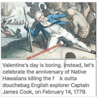 Big up all of the Polynesians. Stay focused, don't get distracted by selfish desires, do what is best for the betterment of your people. Much respect ✊🏿 @theankhlife chakabars: Valentine's day is boring. Instead, let's  celebrate the anniversary of Native  Hawaiians killing the f :k outta  douchebag English explorer Captain  James Cook, on February 14, 1779 Big up all of the Polynesians. Stay focused, don't get distracted by selfish desires, do what is best for the betterment of your people. Much respect ✊🏿 @theankhlife chakabars
