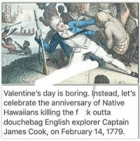 How was everyone's day?? -char: Valentine's day is boring. Instead, let's  celebrate the anniversary of Native  Hawaiians killing the f :k outta  douchebag English explorer Captain  James Cook, on February 14, 1779. How was everyone's day?? -char