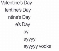 How I'm trynna be!: Valentine's Day  lentine's Day  ntine's Day  e's Day  ay  ayyyyy vodka How I'm trynna be!
