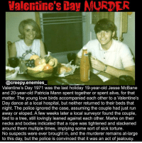 Memes, Goths, and 🤖: Valentine's Day MURDER  @creepy enemies  Valentine's Day 1971 was the last holiday 19-year-old Jesse McBane  and 20-year-old Patricia Mann spent together or spent alive, for that  matter. The young love birds accompanied each other to a Valentine's  Day dance at a local hospital, but neither returned to their beds that  night. The police ignored the case, assuming the couple had just run  away or eloped. A few weeks later a local surveyor found the couple,  tied to a tree, still lovingly leaned against each other. Marks on their  necks and bodies indicated that a rope was tightened and slackened  around them multiple times, implying some sort of sick torture  No suspects were ever brought in, and the murderer remains at large  to this day, but the police is convinced that it was an act of jealousy I don't like the lovey dovey couples either tbh - - Tag someone who doesn't have a valentine XD or someone who'd do this. - - horrorvalentine horror creepy scary dead blood goth murder homicide