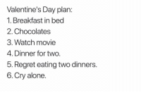 Yup pretty much: Valentine's Day plan:  1. Breakfast in bed  2. Chocolates  3. Watch movie  4. Dinner for two.  5. Regret eating two dinners.  6.Cry alone Yup pretty much