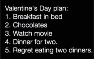What is you VDay plan?;): Valentine's Day plan:  1. Breakfast in bed  2. Chocolates  3. Watch movie  4. Dinner for two  5. Regret eating two dinners. What is you VDay plan?;)