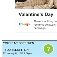 I HAVE NO IDEA WHO THIS IS ITS DEFINATELY NOT SAM NOPE: Valentine's Day  There is nothing be  trivago  romantic getaway!  S  on trivago  YOU'RE MY BEST FREN  YOUR BEST FREN  FU January 11, 2017 8:30pm I HAVE NO IDEA WHO THIS IS ITS DEFINATELY NOT SAM NOPE