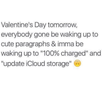 """If I had a dollar for every Valentines Day gift I've ever received, I would have not very much money at all: Valentine's Day tomorrow,  everybody gone be waking up to  cute paragraphs & imma be  waking up to """"100% charged"""" and  update iCloud storage If I had a dollar for every Valentines Day gift I've ever received, I would have not very much money at all"""