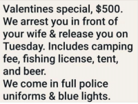 omg-humor:  I'll have 2 of them please.: Valentines special, $500.  We arrest you in front of  your wife & release you on  Tuesday. Includes camping  fee, fishing license, tent,  and beer.  We come in full police  uniforms & blue lights. omg-humor:  I'll have 2 of them please.