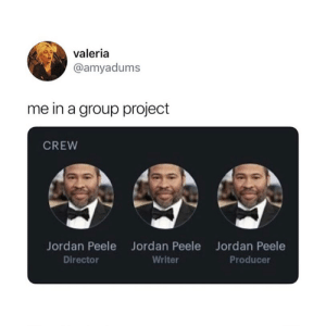 Jordan Peele, Jordan, and Project: valeria  @amyadums  me in a group project  CREW  Jordan Peele  Director  Jordan Peele  Writer  Jordan Peele  Producer Accurate 😂