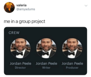 Pick your partners wisely via /r/memes https://ift.tt/2K6vAMM: valeria  @amyadums  me in a group project  CREW  Jordan Peele Jord an Peele  Jordan Peele  Producer  Director  Writer Pick your partners wisely via /r/memes https://ift.tt/2K6vAMM