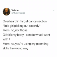 Candy, Omg, and Target: Valeria  @thatsvaleria  Overheard in Target candy section  little girl picking out a candy'*  Mom: no, not thosee  Girl: it's my body, I can do what I want  with it  Mom: no, you're using my parenting  skills the wrong way kids these days omg