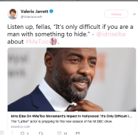 "God, Idris Elba, and Target: Valerie Jarrett  @ValerieJarrett  Follow  Listen up, fellas, ""It's only difficult if you are a  man with something to hide.""  about  @idriselba  #MeToo  Idris Elba on #MeToo Movement's Impact in Hollywood: ""It's Only Difficult l  The ""Luther"" actor is prepping for the new season of his hit BBC show.  essence.com glorianas: this is why god allows him to be that hot"