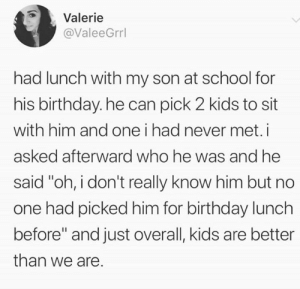 """Kids are so pure. 😭😭  (via Twitter.com/ValeeGrrl): Valerie  @ValeeGrrl  had lunch with my son at school for  his birthday. he can pick 2 kids to sit  with him and one i had never met.i  asked afterward who he was and he  said """"oh, i don't really know him but no  one had picked him for birthday lunch  before"""" and just overall, kids are better  than we are. Kids are so pure. 😭😭  (via Twitter.com/ValeeGrrl)"""