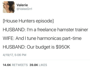 jamaicanblackcastoroil:  @dynastylnoire: Valerie  @ValeeGrrl  [House Hunters episode]  HUSBAND: I'm a freelance hamster trainer  WIFE: And I tune harmonicas part-time  HUSBAND: Our budget is $95OK  4/19/17, 5:06 PM  14.6K RETWEETS 39.8K LIKES jamaicanblackcastoroil:  @dynastylnoire