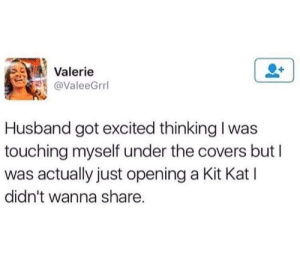Covers, Husband, and MeIRL: Valerie  @ValeeGrrl  Husband got excited thinking I was  touching myself under the covers but I  was actually just opening a Kit Kat l  didn't wanna share. Meirl