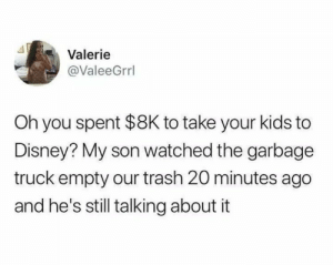 Disney, Trash, and Kids: Valerie  @ValeeGrrl  Oh you spent $8K to take your kids to  Disney? My son watched the garbage  truck empty our trash 20 minutes ago  and he's still talking about it