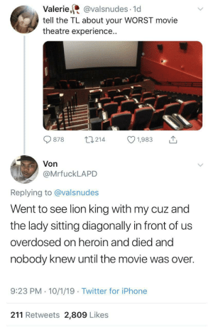 Theatre: Valerie, @valsnudes · 1d  tell the TL about your WORST movie  theatre experience..  27214  878  1,983  Von  @MrfuckLAPD  Replying to @valsnudes  Went to see lion king with my cuz and  the lady sitting diagonally in front of us  overdosed on heroin and died and  nobody knew until the movie was over.  9:23 PM · 10/1/19 · Twitter for iPhone  211 Retweets 2,809 Likes
