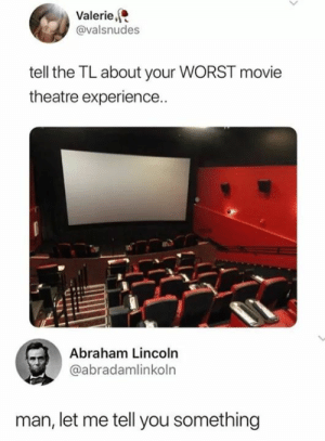 Poor guy: Valerie,  @valsnudes  tell the TL about your WORST movie  theatre experience..  Abraham Lincoln  @abradamlinkoln  man, let me tell you something Poor guy