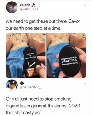 America, Beautiful, and Nasty: Valerie  @valsnudes  we need to get these out there. Savor  our earth one step at a time.  Thank You  For  Not Littering  KEEP AMERICA  BEAUTIFUL  PreventCigaretteLtter.ong  @bankrollvic  Or y'all just need to stop smoking  cigarettes in general. It's almost 2020  that shit nasty asf