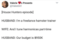 """Memes, Budget, and Hamster: Valeries Presents  @ValeeGrrl  House Hunters episode]  HUSBAND: I'm a freelance hamster trainer  WIFE: And I tune harmonicas part-time  HUSBAND: Our budget is $950K <p>House shows in a nutshell via /r/memes <a href=""""http://ift.tt/2tfk09F"""">http://ift.tt/2tfk09F</a></p>"""