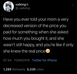 Ever Told: valking  @valkiing  Have you ever told your mom a very  decreased version of the price you  paid for something when she asked  how much you bought it, and she  wasn't still happy, and you're like if only  she knew the real price  07:34 11/09/2019 Twitter for iPhone  1,285 Retweets 5,330 Likes