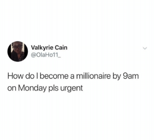 Dank, Monday, and 🤖: Valkyrie Cain  @OlaHo11_  How do I become a millionaire by 9am  on Monday pls urgent I need answers