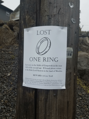 "Found this on a walk home: Valuan  LOST  Pole Inventory#  A1331490  ONE RING  Last seen on the fields of Gorgoroth in the year  3434 of the second age. If found please return  to the Dark Lord Sauron in the land of Mordor.  REWARD: A Cave Troll  (PLEASE NOTE: One does not simply walk into Mordor, but one does walk into a  West Hill's Neighborhood Hobbit Halloween & Book Drive on Sunday, October  27 from 3-7pm. For details visit ""Spokane Hobbit House"" on Facebook & e-mail  SpokaneSidewalkGames@gmail.com to sign up to host Trick-or-treaters.) Found this on a walk home"