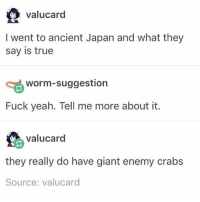 Memes, True, and Yeah: valucard  I went to ancient Japan and what they  say is true  worm-suggestion  Fuck yeah. Tell me more about it.  valucard  they really do have giant enemy crabs  Source: valucard oh so THATS why the crab rolls never use real crab - Max textpost textposts