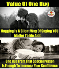 Value One That One Hug.. :): Value of One Hug  Hugging Is ASilent Way of Saying YOU  Matter To Me Alot.  One Hug From That Special Person  Is Enough To Increase Your Confidence Value One That One Hug.. :)