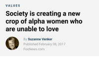 "Love, News, and Target: VALUES  Society is creating a new  crop of alpha women who  are unable to love  By Suzanne Venker  Published February 08, 2017  FoxNews.com <p><a href=""http://buckywantsplums.tumblr.com/post/157074864095/fox-news-just-me-next-time"" class=""tumblr_blog"" target=""_blank"">buckywantsplums</a>:</p> <blockquote> <p><a href=""http://starwarsisgay.tumblr.com/post/157074755230/fox-news-just-me-next-time"" class=""tumblr_blog"" target=""_blank"">starwarsisgay</a>:</p>  <blockquote><p>Fox news just @ me next time</p></blockquote>  <p>Reblog if you are an alpha woman who are unable to love, you support alpha women who are unable to love, or you just laughed really hard at the article title</p> </blockquote>"