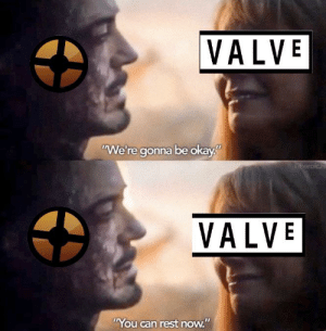 """Okay, Team Fortress 2, and Idea: VALVE  """"We're gonna be okay""""  beroich  VALVE  """"You can rest now."""" I don't think I did this right but you get the idea"""