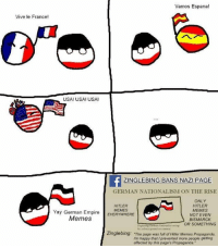 German Meme: Vamos Espana!  Vive le France!  USA! USA! USA!  GLE BING BANS NAZI PAGE  GERMAN NATIONALISM ON THE RISE  ONLY  HITLER  HITLER  Yay German Empire  MEMES  EVERYWHERE  MEMES  NOT EVEN  Memes  BISMARCK  OR SOMETHING  Zinglebing: The page was full of Hitler Memes Propaganda.  Im happy that prevented more people getting  affected by this page's Propaganda.""