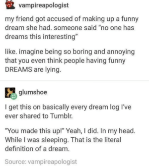 "Fake dreams? Real dreams!: vampireapologist  my friend got accused of making up a funny  dream she had. someone said ""no one has  dreams this interesting""  like. imagine being so boring and annoying  that you even think people having funny  DREAMS are lying  glumshoe  I get this on basically every dream log Il've  ever shared to Tumblr.  ""You made this up!"" Yeah, I did. In my head  While I was sleeping. That is the literal  definition of a dream  Source: vampireapologist Fake dreams? Real dreams!"