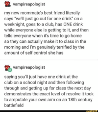"Best Friend, Club, and School: vampireapologist  my new roommate's best friend literally  says ""we'll just go out for one drink"" on a  weeknight, goes to a club, has ONE drink  while everyone else is getting to it, and then  tells everyone when it's time to go home  so they can actually make it to class in the  morning and I'm genuinely terrified by the  amount of self control she has  vampireapologist  saying you'll just have one drink at the  club on a school night and then following  through and getting up for class the next day  demonstrates the exact level of resolve it took  to amputate your own arm on an 18th century  battlefield  ifunny.ce That's oddly specific... though probably accurate"