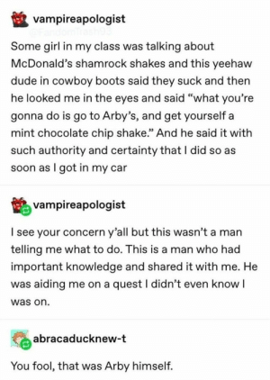 "Need A Distraction? These 17 Great Tumblr Posts I Saw This Week Will Help: vampireapologist  Some girl in my class was talking about  McDonald's shamrock shakes and this yeehaw  dude in cowboy boots said they suck and then  he looked me in the eyes and said ""what you're  gonna do is go to Arby's, and get yourself a  mint chocolate chip shake."" And he said it with  such authority and certainty that I did so as  soon as I got in my car  vampireapologist  I see your concern y'all but this wasn't a man  telling me what to do. This is a man who had  important knowledge and shared it with me. He  was aiding me on a quest I didn't even know I  was on  abracaducknew-t  You fool, that was Arby himself. Need A Distraction? These 17 Great Tumblr Posts I Saw This Week Will Help"