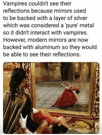 Memes, Silver, and Vampires: Vampires couldn't see their  reflections because mirrors used  to be backed with a layer of silver  which was considered a 'pure metal  so it didn't interact with vampires.  However, modern mirrors are now  backed with aluminum so they would  be able to see their reflections.