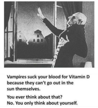 """Memes, Http, and Vitamin D: Vampires suck your blood for Vitamin D  because they can't go out in the  sun themselves.  You ever think about that?  No. You only think about yourself. <p>You selfish bastard via /r/memes <a href=""""http://ift.tt/2zcanGy"""">http://ift.tt/2zcanGy</a></p>"""