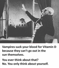 Vitamin D, Vampires, and Sun: Vampires suck your blood for Vitamin D  because they can't go out in the  sun themselves  You ever think about that?  No. You only think about yourself. Think about others for once!