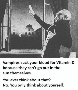 Think about others for once!: Vampires suck your blood for Vitamin D  because they can't go out in the  sun themselves  You ever think about that?  No. You only think about yourself. Think about others for once!