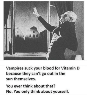 You selfish bastard by waqasvic FOLLOW 4 MORE MEMES.: Vampires suck your blood for Vitamin D  because they can't go out in the  sun themselves  You ever think about that?  No. You only think about yourself. You selfish bastard by waqasvic FOLLOW 4 MORE MEMES.
