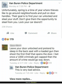 "<p>It&rsquo;s great advice via /r/memes <a href=""http://ift.tt/2qyXYdb"">http://ift.tt/2qyXYdb</a></p>: Van Buren Police Department  Monday at 7:26 PM.  Unfortunately, spring is a time of year where thieves  like to go around neighborhoods and pull on door  handles. Their goal is to find your car unlocked and  steal your stuff. Don't give them the opportunity to  steal from you. Lock your car doors!!  236 Shares  Like  Comment  Share  09179  Leave your door unlocked and pretend to  sleep in the back seat with a loaded gun then  shoot the first thief that opens the door. I bet  once a 1,000 criminals got capped then the  amount of crime would go way down.  Tuesday at 3:11 AM Like Reply 229  oVan Buren Police Department  This is very bad advice.  Tuesday at 7:25 AM Like Reply178  View more replies...  Bluetooth 
